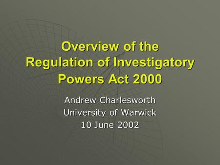 Overview of the Regulation of Investigatory Powers Act 2000 Andrew Charlesworth University of Warwick 10 June 2002.