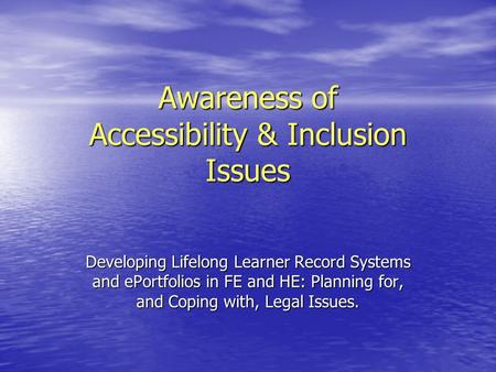 Awareness of Accessibility & Inclusion Issues Developing Lifelong Learner Record Systems and ePortfolios in FE and HE: Planning for, and Coping with, Legal.