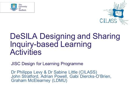 DeSILA Designing and Sharing Inquiry-based Learning Activities JISC Design for Learning Programme Dr Philippa Levy & Dr Sabine Little (CILASS) John Stratford,