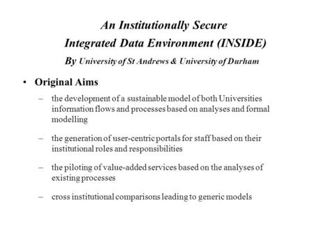 An Institutionally Secure Integrated Data Environment (INSIDE) By University of St Andrews & University of Durham Original Aims –the development of a sustainable.