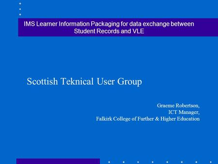 IMS Learner Information Packaging for data exchange between Student Records and VLE Scottish Teknical User Group Graeme Robertson, ICT Manager, Falkirk.