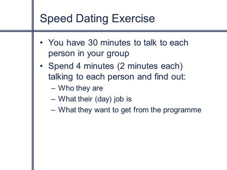 Speed Dating Exercise You have 30 minutes to talk to each person in your group Spend 4 minutes (2 minutes each) talking to each person and find out: –Who.
