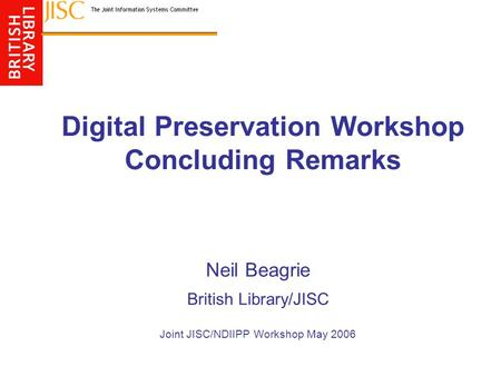 Digital Preservation Workshop Concluding Remarks Neil Beagrie British Library/JISC Joint JISC/NDIIPP Workshop May 2006.