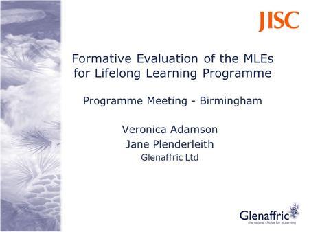 Formative Evaluation of the MLEs for Lifelong Learning Programme Programme Meeting - Birmingham Veronica Adamson Jane Plenderleith Glenaffric Ltd.