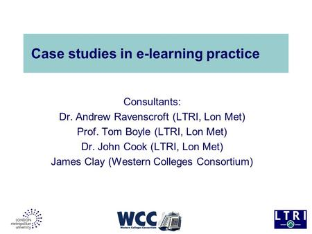 Case studies in e-learning practice Consultants: Dr. Andrew Ravenscroft (LTRI, Lon Met) Prof. Tom Boyle (LTRI, Lon Met) Dr. John Cook (LTRI, Lon Met) James.