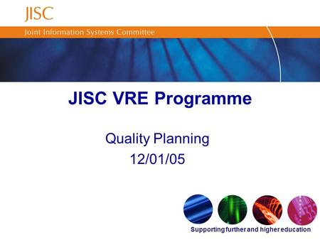 Supporting further and higher education JISC VRE Programme Quality Planning 12/01/05.