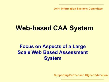 Joint Information Systems Committee Supporting Further and Higher Education Web-based CAA System Focus on Aspects of a Large Scale Web Based Assessment.