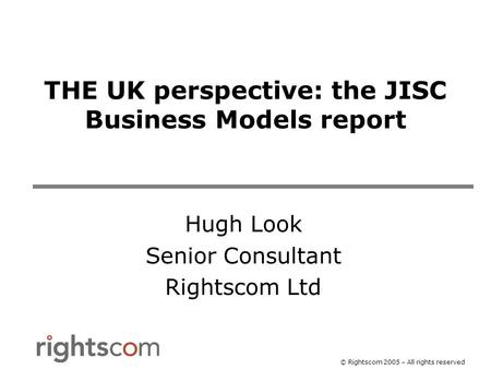 © Rightscom 2005 – All rights reserved THE UK perspective: the JISC Business Models report Hugh Look Senior Consultant Rightscom Ltd.