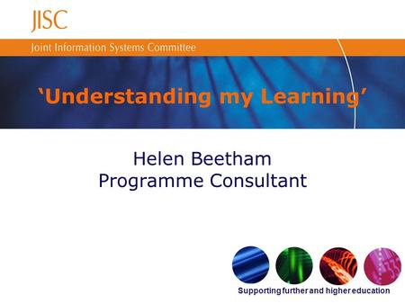 Supporting further and higher education Understanding my Learning Helen Beetham Programme Consultant.