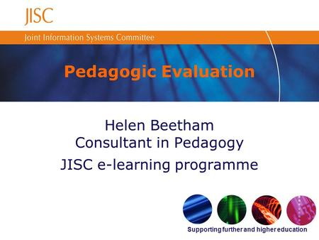 Supporting further and higher education Pedagogic Evaluation Helen Beetham Consultant in Pedagogy JISC e-learning programme.