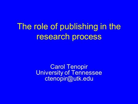 Carol Tenopir University of Tennessee The role of publishing in the research process.