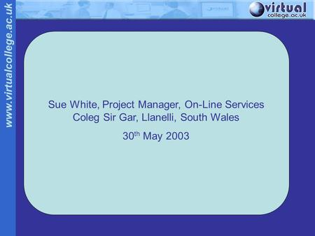 Www.virtualcollege.ac.uk Sue White, Project Manager, On-Line Services Coleg Sir Gar, Llanelli, South Wales 30 th May 2003.