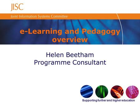 Supporting further and higher education e-Learning and Pedagogy overview Helen Beetham Programme Consultant.