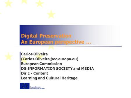 Digital Preservation An European perspective … Carlos Oliveira European Commission DG INFORMATION SOCIETY and MEDIA Dir.