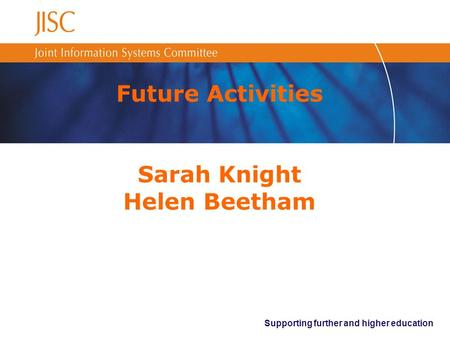 Supporting further and higher education Future Activities Sarah Knight Helen Beetham.