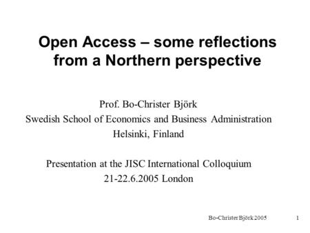 Bo-Christer Björk 20051 Open Access – some reflections from a Northern perspective Prof. Bo-Christer Björk Swedish School of Economics and Business Administration.