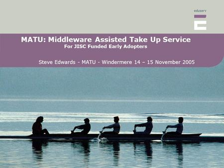 MATU: Middleware Assisted Take Up Service For JISC Funded Early Adopters Steve Edwards - MATU - Windermere 14 – 15 November 2005.