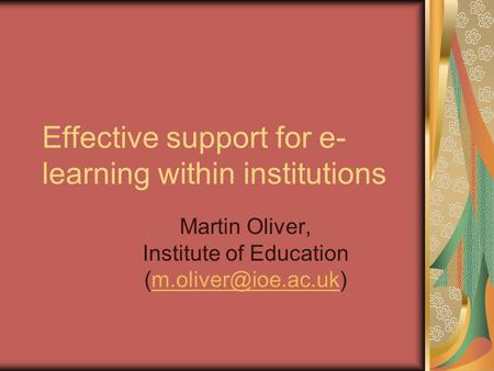 Effective support for e- learning within institutions Martin Oliver, Institute of Education