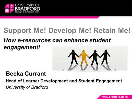Support Me! Develop Me! Retain Me! How e-resources can enhance student engagement! Becka Currant Head of Learner Development and Student Engagement University.