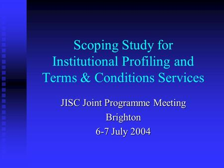 Scoping Study for Institutional Profiling and Terms & Conditions Services JISC Joint Programme Meeting Brighton 6-7 July 2004.