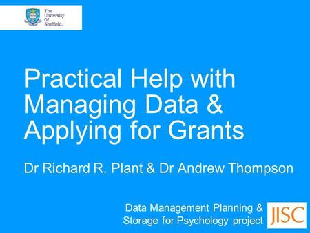 Practical Help with Managing Data & Applying for Grants Dr Richard R. Plant & Dr Andrew Thompson Data Management Planning & Storage for Psychology project.