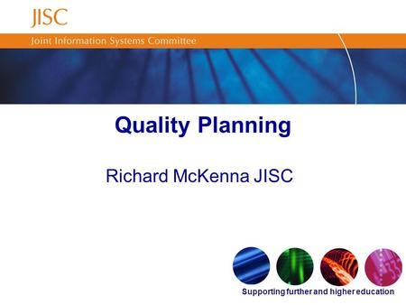 Supporting further and higher education Quality Planning Richard McKenna JISC.