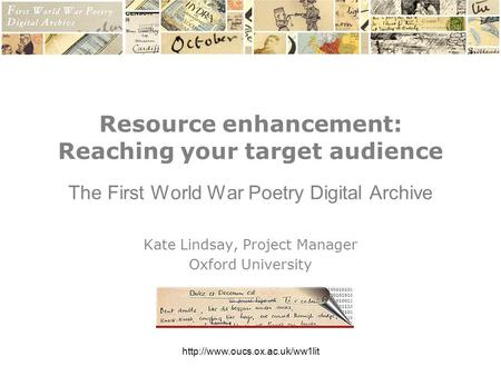 Resource enhancement: Reaching your target audience The First World War Poetry Digital Archive Kate Lindsay, Project Manager.