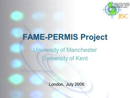 FAME-PERMIS Project University of Manchester University of Kent London, July 2006.