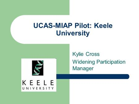 UCAS-MIAP Pilot: Keele University Kylie Cross Widening Participation Manager.