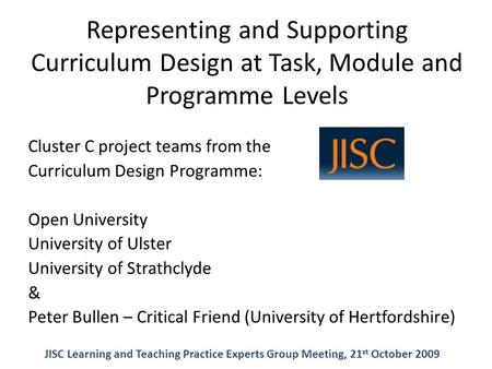 Representing and Supporting Curriculum Design at Task, Module and Programme Levels Cluster C project teams from the Curriculum Design Programme: Open University.