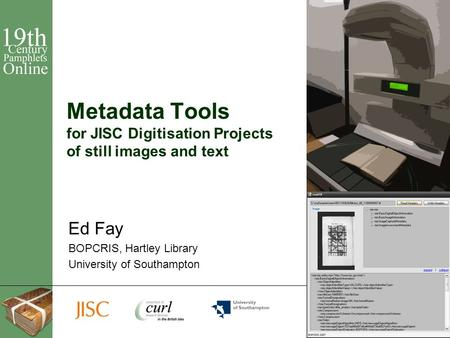 1 Metadata Tools for JISC Digitisation Projects of still images and text Ed Fay BOPCRIS, Hartley Library University of Southampton.