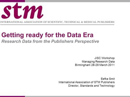 Getting ready for the Data Era Research Data from the Publishers Perspective JISC Workshop Managing Research Data Birmingham 28-29 March 2011 Eefke Smit.