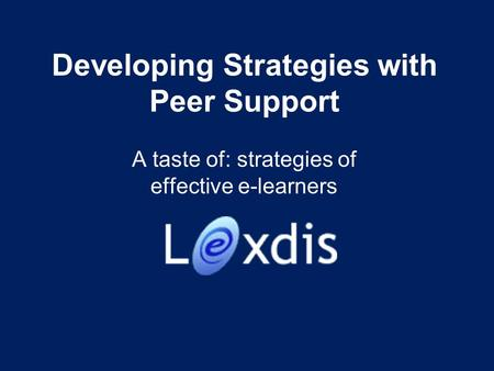 Developing Strategies with Peer Support A taste of: strategies of effective e-learners.