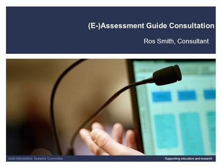 Joint Information Systems Committee 01/04/2014 | slide 1 (E-)Assessment Guide Consultation Ros Smith, Consultant Joint Information Systems CommitteeSupporting.