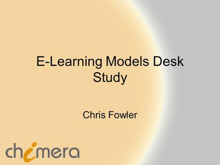 E-Learning Models Desk Study Chris Fowler. www.chimera.uk.com Purpose To explain our current thinking and specification of the E-Learning Models Advisor.