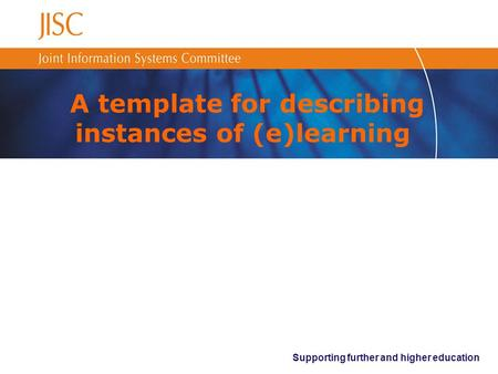 Supporting further and higher education A template for describing instances of (e)learning.