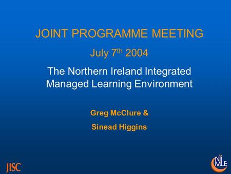JOINT PROGRAMME MEETING July 7 th 2004 The Northern Ireland Integrated Managed Learning Environment Greg McClure & Sinead Higgins.