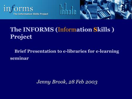 The INFORMS (Information Skills ) Project Brief Presentation to e-libraries for e-learning seminar Jenny Brook, 28 Feb 2003.