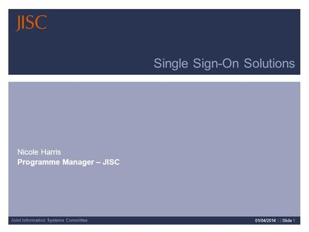 Joint Information Systems Committee 01/04/2014 | | Slide 1 Single Sign-On Solutions Nicole Harris Programme Manager – JISC.