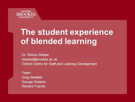 The student experience of blended learning Dr. Rhona Sharpe Oxford Centre for Staff and Learning Development Team: Greg Benfield.