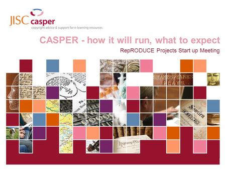 JISC Collections 01 April 2014 | CASPER | Slide 1 CASPER - how it will run, what to expect RepRODUCE Projects Start up Meeting.