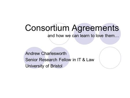 Consortium Agreements and how we can learn to love them… Andrew Charlesworth Senior Research Fellow in IT & Law University of Bristol.