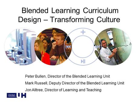 Blended Learning Curriculum Design – Transforming Culture Peter Bullen, Director of the Blended Learning Unit Mark Russell, Deputy Director of the Blended.