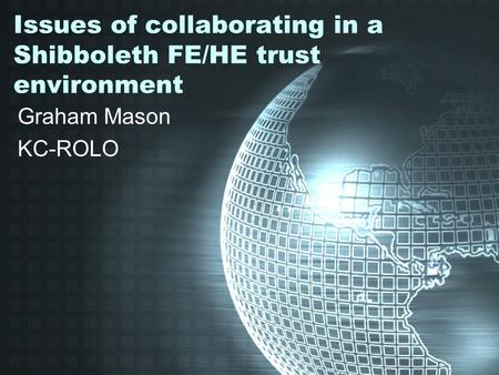 Issues of collaborating in a Shibboleth FE/HE trust environment Graham Mason KC-ROLO.