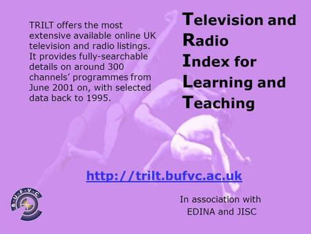 T elevision and R adio I ndex for L earning and T eaching In association with EDINA and JISC TRILT offers the most extensive available online UK television.