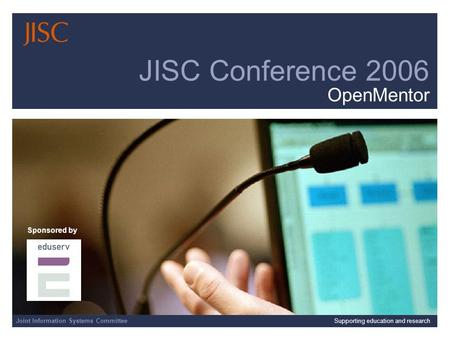 Joint Information Systems Committee 4/1/2014 | | Slide 1 Joint Information Systems CommitteeSupporting education and research JISC Conference 2006 OpenMentor.