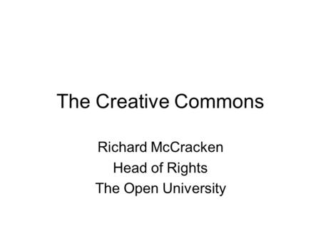 The Creative Commons Richard McCracken Head of Rights The Open University.