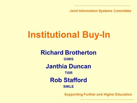 Joint Information Systems Committee Supporting Further and Higher Education Institutional Buy-In Richard Brotherton GIMIS Janthia Duncan TISR Rob Stafford.