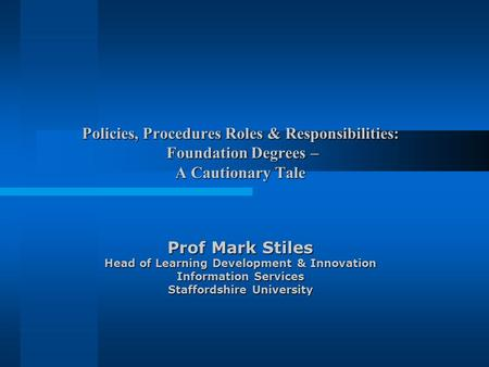 Policies, Procedures Roles & Responsibilities: Foundation Degrees – A Cautionary Tale Prof Mark Stiles Head of Learning Development & Innovation Information.