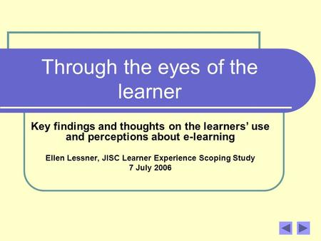 Through the eyes of the learner Key findings and thoughts on the learners use and perceptions about e-learning Ellen Lessner, JISC Learner Experience Scoping.
